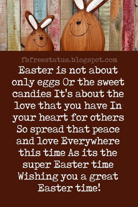 Easter Messages, Easter is not about only eggs Or the sweet candies It's about the love that you have In your heart for others So spread that peace and love Everywhere this time As its the super Easter time Wishing you a great Easter time!