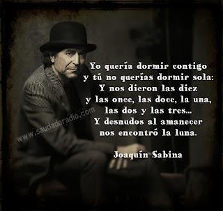 """""""Yo quería dormir contigo y tú no querías dormir sola...  Y nos dieron las diez y las once, las doce y la una y las dos y las tres y desnudos al amanecer nos encontró la luna."""" Joaquin Sabina"""
