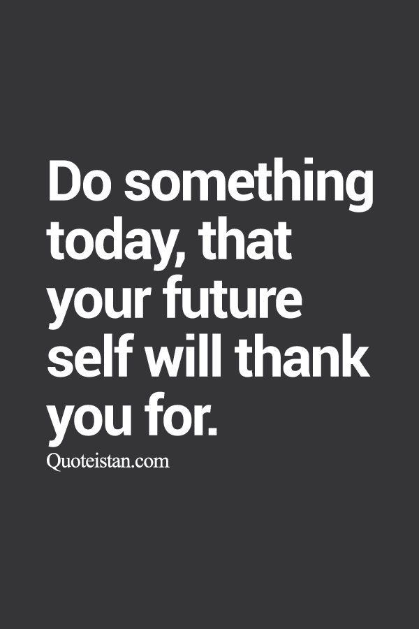 Do something today, that your future self will thank you for.