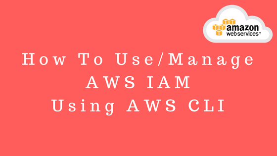 How to use/manage AWS IAM using AWS CLI