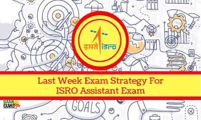 Last Week Exam Strategy For ISRO Assistant Exam