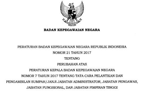Peraturan BKN Nomor 21 Tahun 2017 : Perubahan Atas Perka BKN Nomor 7 Tahun 2017 Tentang Tata Cara Pelantikan dan Pengambilan Sumpah/Janji Jabatan Administrator, Jabatan Pengawas, Jabatan Fungsional, dan Jabatan Pimpinan Tinggi