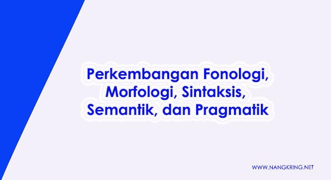 Perkembangan Fonologi, Morfologi, Sintaksis, Semantik, dan Pragmatik