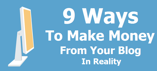 9 Ways To Make Money From Your Blog In Reality