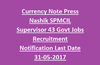 Currency Note Press Nashik SPMCIL Supervisor 43 Govt Jobs Recruitment Notification Last Date 31-05-2017