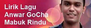 Lirik Lagu Anwar GoCha - Mabuk Rindu