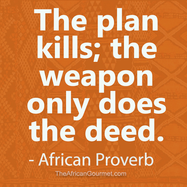 The plan kills; the weapon only does the deed. - African Proverb