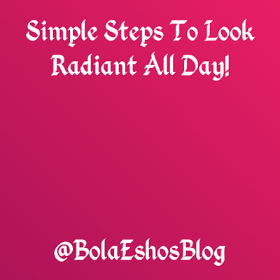 Simple Steps To Look Radiant All Day-BolaEshosBlog