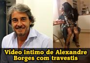 Alexandre Borges caiu na net com travestis