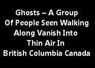 Ghosts – A Group Of People Seen Walking Along Vanish Into Thin Air In British Columbia Canada