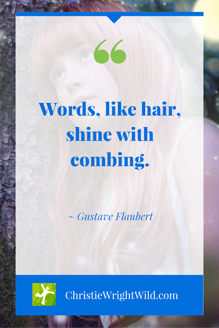 """Words, like hair, shine with combing."" ~Gustave Flaubert 