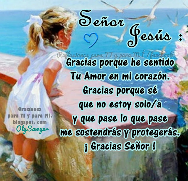 Señor Jesús:  Gracias porque he sentido  tu Amor en mi corazón. Gracias porque sé que no estoy solo/a y que pase lo que pase, me sostendrás y protegerás.  Gracias Señor!