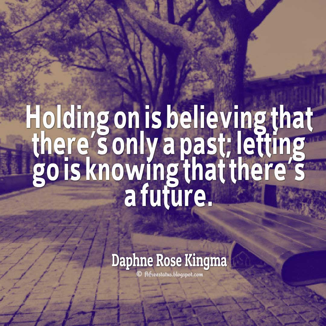 Holding on is believing that there's only a past; letting go is knowing that there's a future. - Daphne Rose Kingma Quote