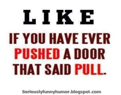 Like if you have ever Pushed a door that said Pull! Funny