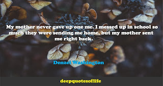My mother never gave up one me. I messed up in school so much they were sending me home, but my mother sent me right back.   -Denzel Washington