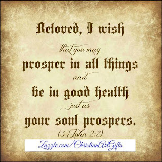 Beloved I wish that you may prosper in all things and be in good health just as your soul prospers 3 John 2:2