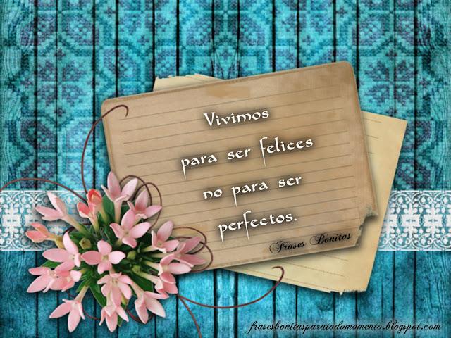 Vivimos para ser felices no para ser perfectos.