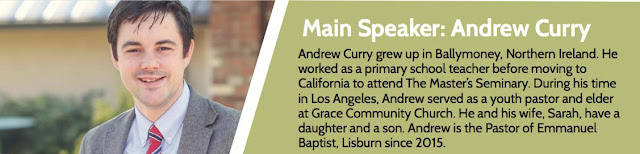Main Speaker: Andrew Curry  Andrew Curry grew up in Ballymoney, Northern Ireland. He worked as a primary school teacher before moving to California to attend The Master's Seminary. During his time in Los Angeles, Andrew served as a youth pastor and elder at Grace Community Church. He and his wife, Sarah, have a daughter and a son. Andrew is the Pastor of Emmanuel Baptist, Lisburn since 2015.
