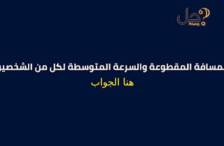 المسافة المقطوعة والسرعة المتوسطة لكل من الشخصين التاليين سار احمد بسرعة 1.5 م/ث لمدة 30 ثانية
