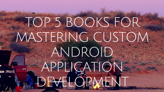 Top 5 Books for Mastering Custom Android Application Development
