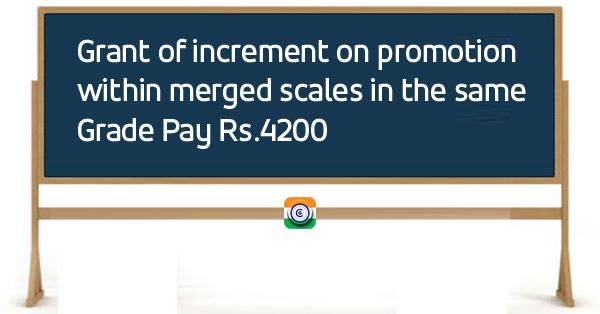 Grant of increment on promotion within merged scales in the same Grade Pay Rs.4200