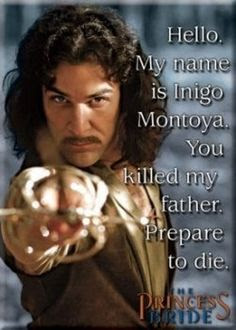Greatest Movie Quotes OF All Time: hello, my name is indigo mono ya, you killed my father, prepare to die.