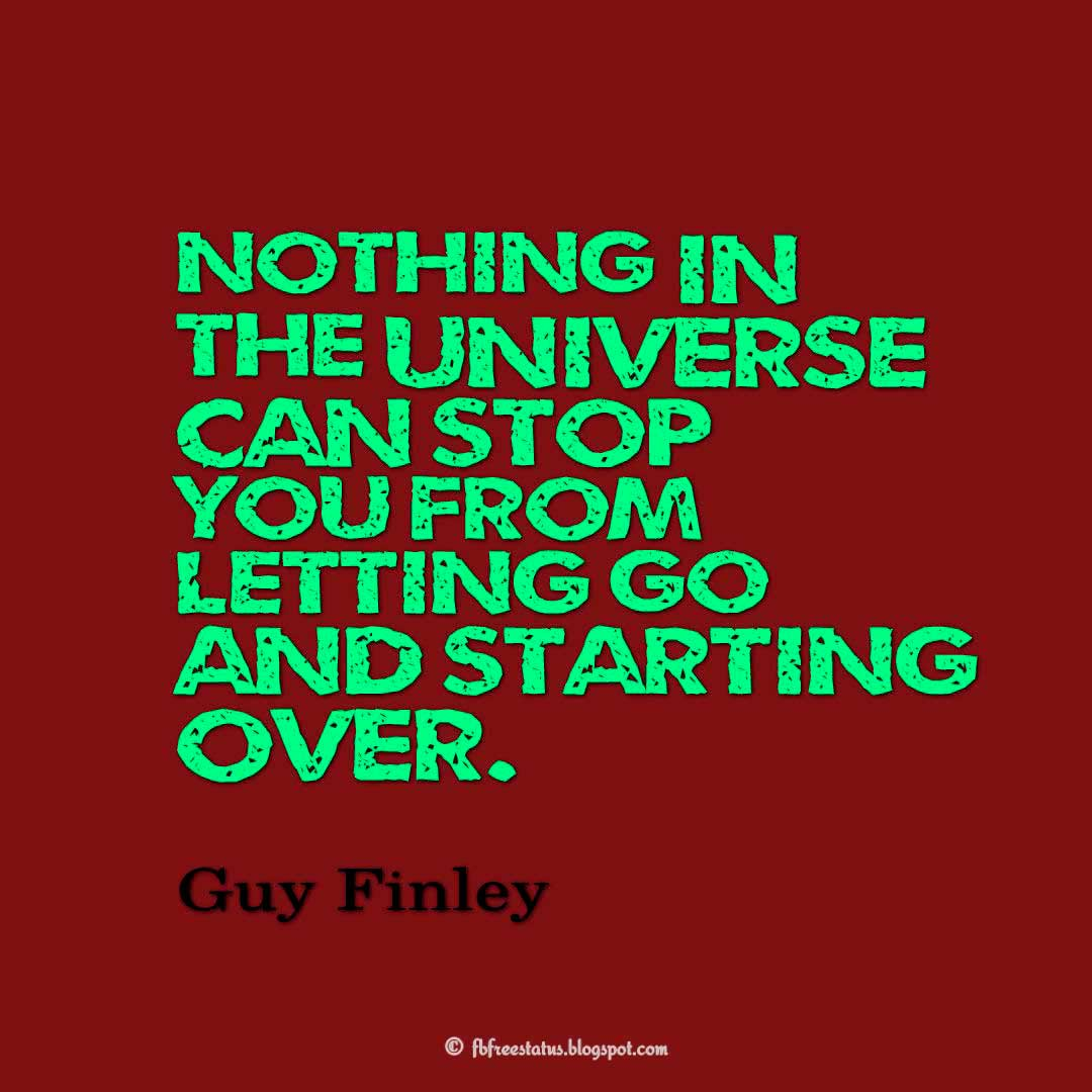 Nothing in the universe can stop you from letting go and starting over. - Guy Finley Quotes About Moving On And Letting Go Of Relationship And Love relationship