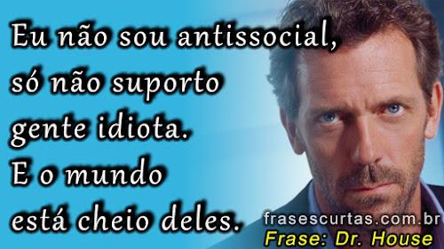 frases dr. House: Eu não sou antissocial, só não suporto gente idiota. E o mundo está cheio deles