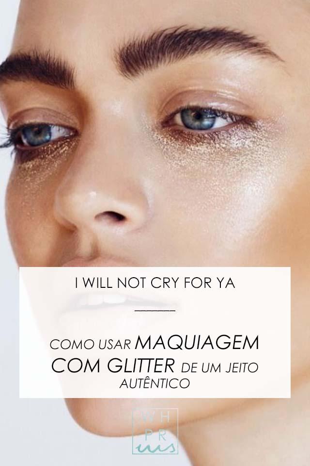 I WILL NOT CRY FOR YA | COMO USAR MAQUIAGEM COM GLITTER DE UM JEITO AUTÊNTICO