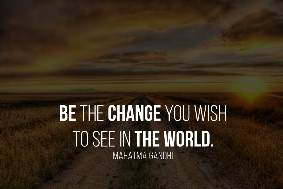 Be the change you wish to see in the world.- Mahatma Gandhi
