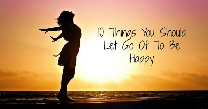10 Things You Should Let Go Of To Be Happy