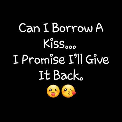 Can I borrow a kiss.... I promise I'll Give it back