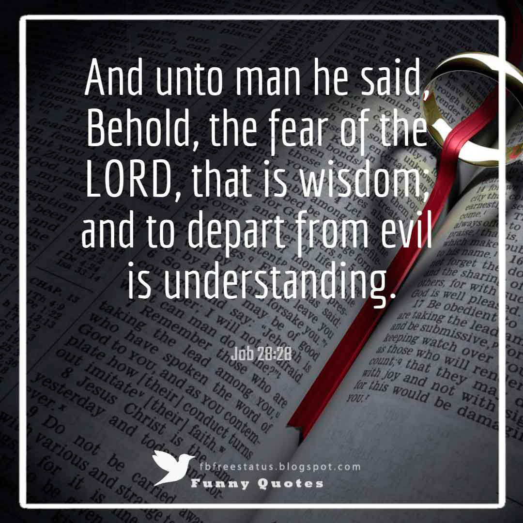 """And unto man he said, Behold, the fear of the LORD, that is wisdom; and to depart from evil is understanding.""― Job 28:28"