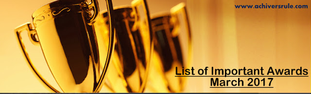 List of Important Awards- March 2017 for IBPS PO, IBPS CLERK, SSC CGL, CIVIL SERVICE, NICL, BANK OF BARODA
