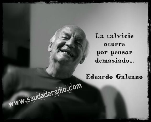 """""""La calvicie ocurre por pensar demasiado."""" Eduardo Galeano Brevísimas señas del autor"""