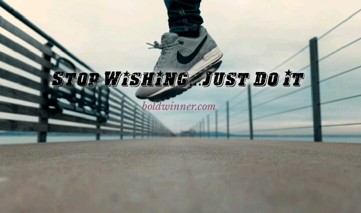 Stop merely wishing just do it