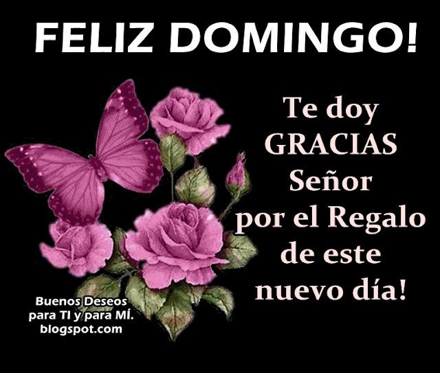 FELIZ DOMINGO Te doy GRACIAS SEÑOR por el Regalo de este  nuevo día!