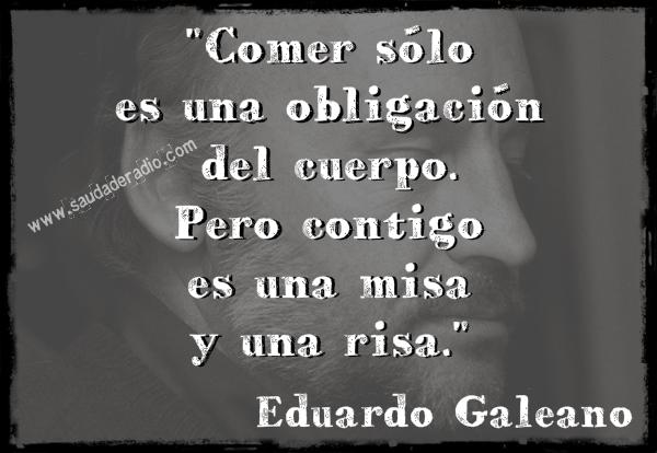 """""""comer sólo es una obligación del cuerpo. Pero contigo es una misa y una risa."""" Eduardo Galeano"""