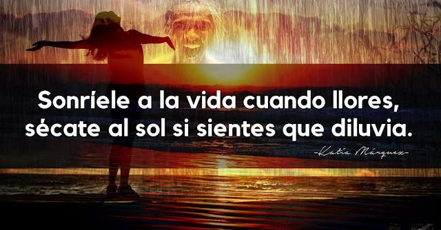 Sonríele a la vida cuando llores,sécate al sol si sientes que diluvia