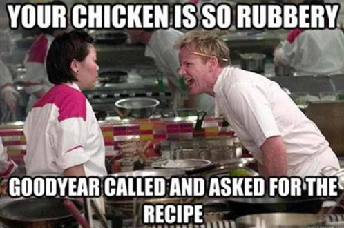 Gordon Ramsay meme. Your chicken is so rubbery