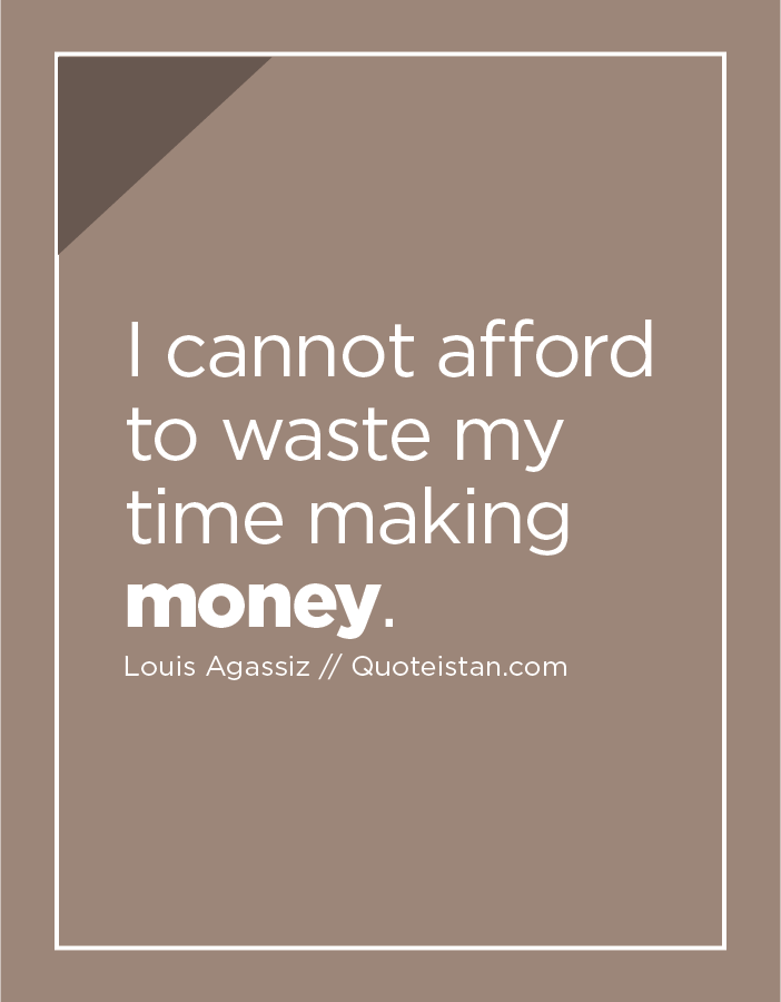 I cannot afford to waste my time making money.
