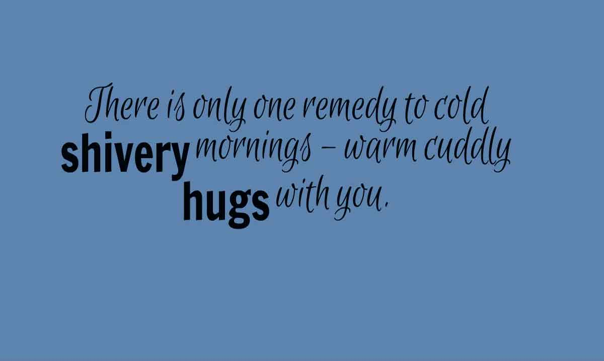 There is only one remedy to cold shivery mornings – warm cuddly hugs with you. Good morning.