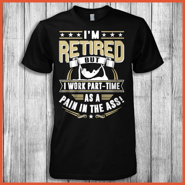 I'm Retired But I Work Part-Time As A Pain In The Ass T-Shirt