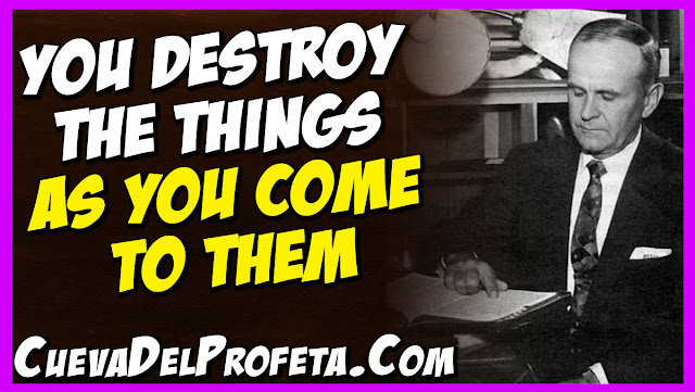 You destroy the things as you come to them - William Marrion Branham Quotes