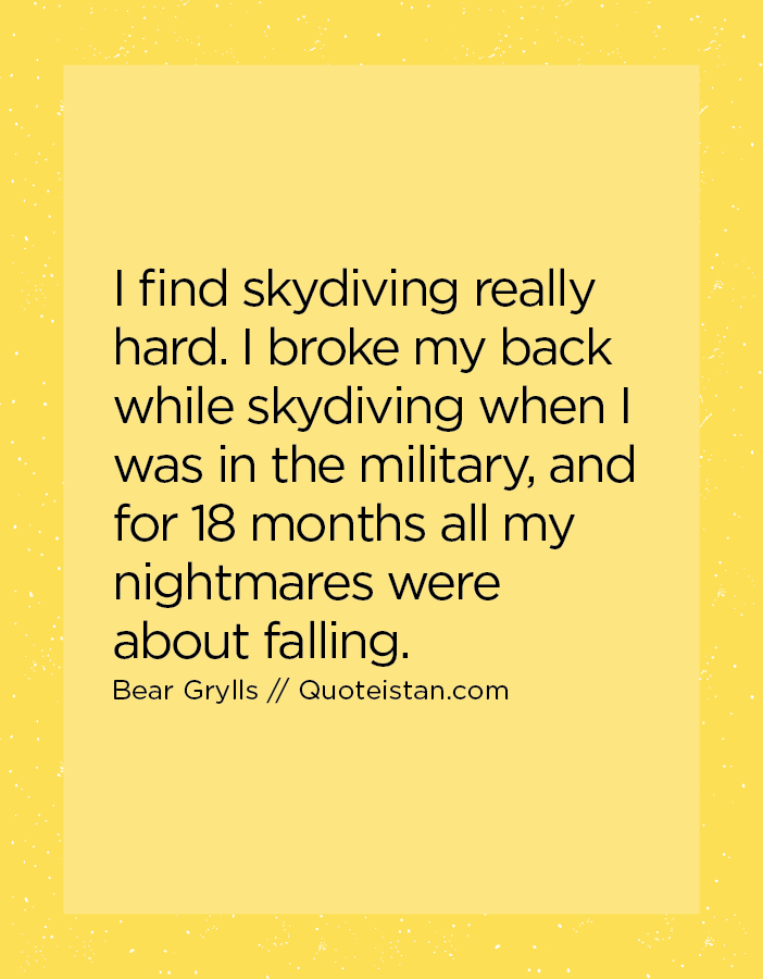 I find skydiving really hard. I broke my back while skydiving when I was in the military, and for 18 months all my nightmares were about falling.