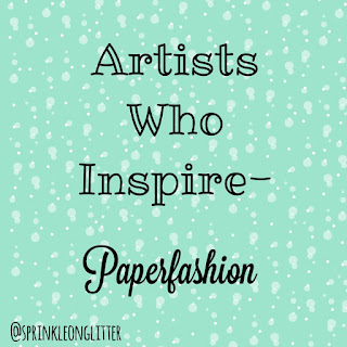 Sprinkle On Glitter Blog// Artists Who Inspire- Paperfashion