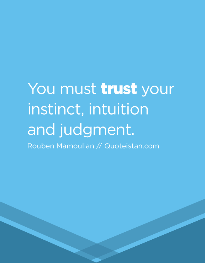 You must trust your instinct, intuition and judgment.