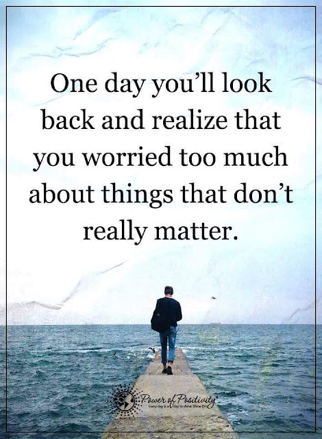 one day you'll look back and realize that you worried too much about things that don't really matter