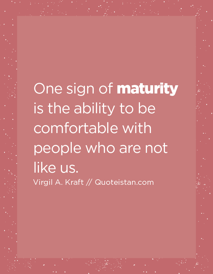 One sign of maturity is the ability to be comfortable with people who are not like us.