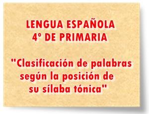 LENGUA ESPAÑOLA DE 4º DE PRIMARIA Clasificación de palabras según la posición de su sílaba tónica Actividades interactivas